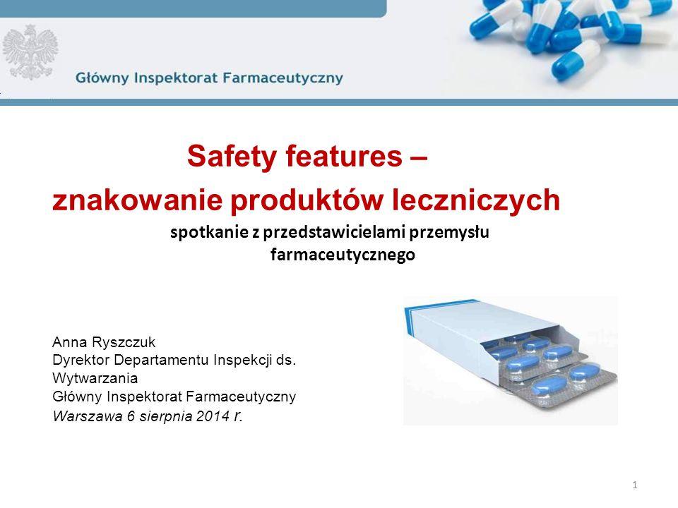 Safety features – znakowanie produktów leczniczych 1 Anna Ryszczuk Dyrektor Departamentu Inspekcji ds. Wytwarzania Główny Inspektorat Farmaceutyczny W