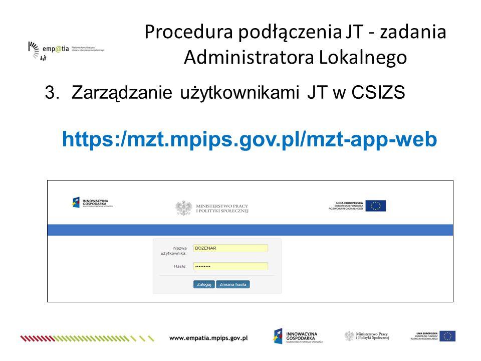 3.Zarządzanie użytkownikami JT w CSIZS https:/mzt.mpips.gov.pl/mzt-app-web Procedura podłączenia JT - zadania Administratora Lokalnego