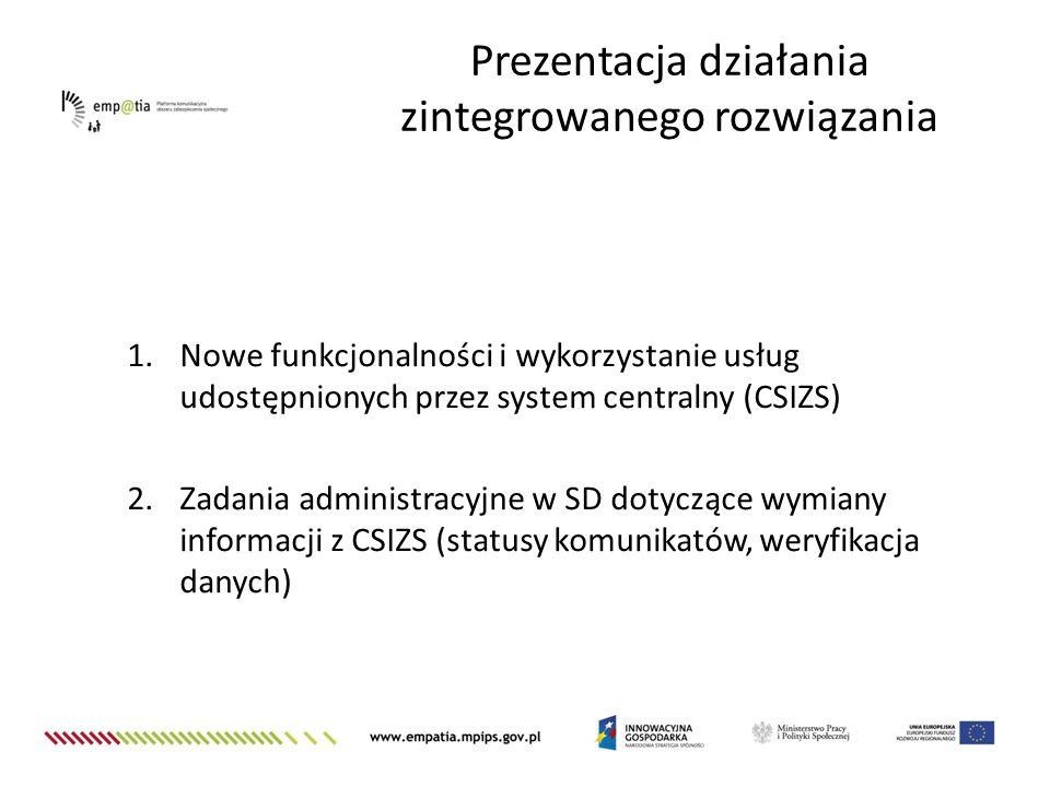 Prezentacja działania zintegrowanego rozwiązania 1.Nowe funkcjonalności i wykorzystanie usług udostępnionych przez system centralny (CSIZS) 2.Zadania