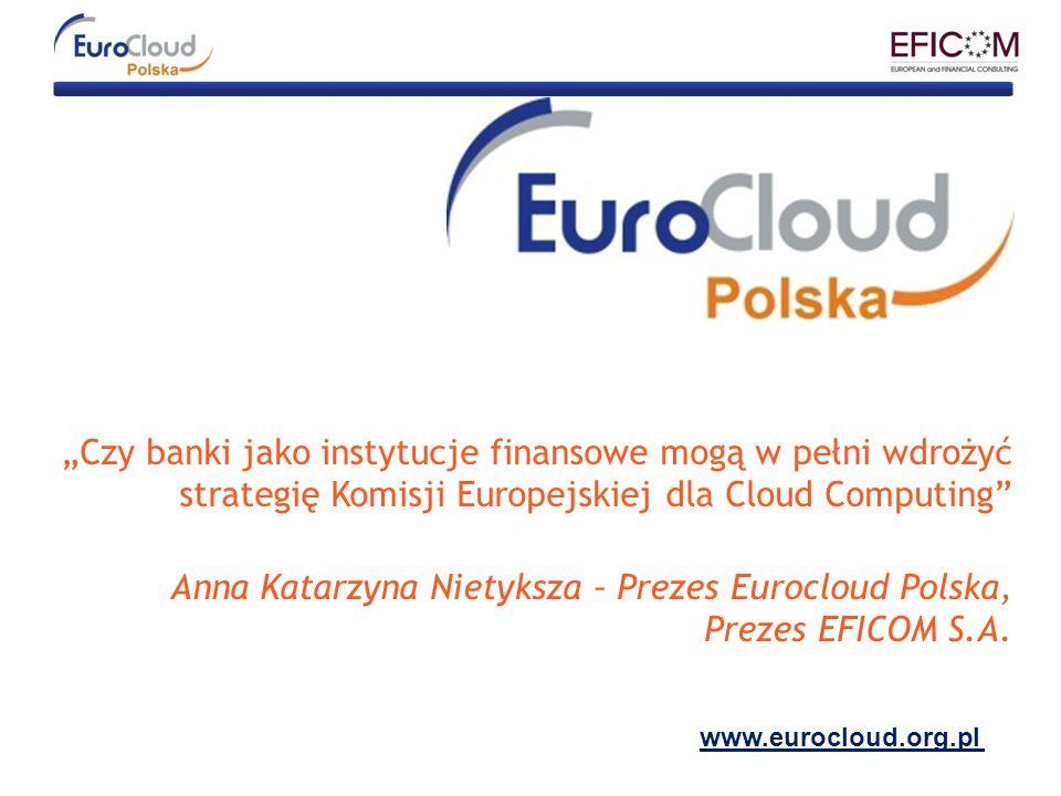 """""""Czy banki jako instytucje finansowe mogą w pełni wdrożyć strategię Komisji Europejskiej dla Cloud Computing Anna Katarzyna Nietyksza – Prezes Eurocloud Polska, Prezes EFICOM S.A."""