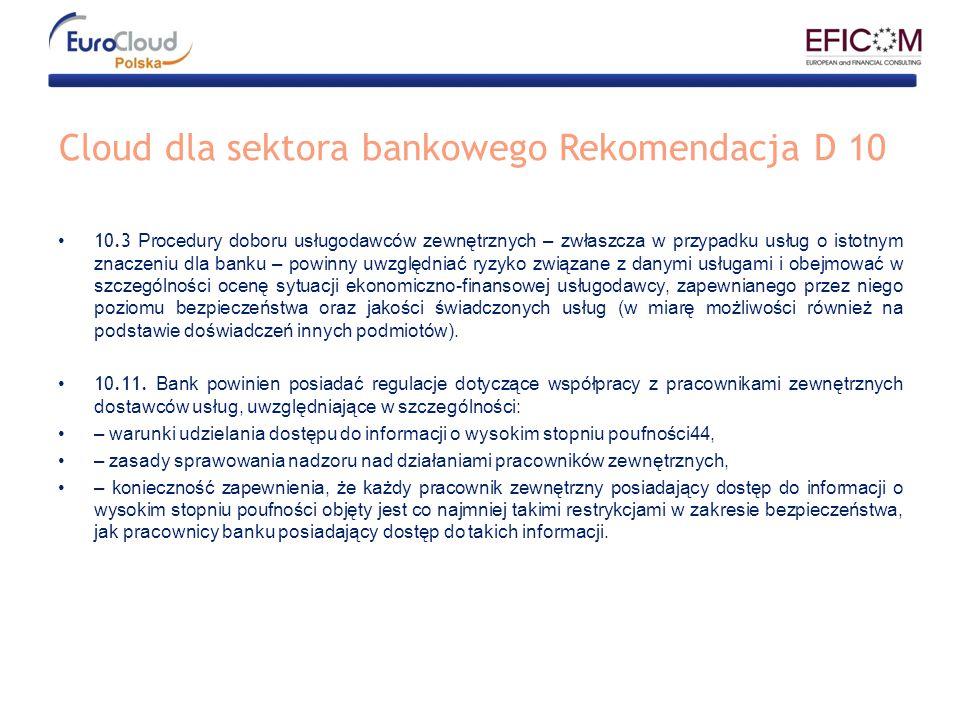 Cloud dla sektora bankowego Rekomendacja D 10 10.3 Procedury doboru usługodawców zewnętrznych – zwłaszcza w przypadku usług o istotnym znaczeniu dla banku – powinny uwzględniać ryzyko związane z danymi usługami i obejmować w szczególności ocenę sytuacji ekonomiczno-finansowej usługodawcy, zapewnianego przez niego poziomu bezpieczeństwa oraz jakości świadczonych usług (w miarę możliwości również na podstawie doświadczeń innych podmiotów).