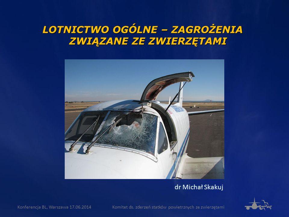 LOTNICTWO OGÓLNE – ZAGROŻENIA ZWIĄZANE ZE ZWIERZĘTAMI dr Michał Skakuj Komitet ds. zderzeń statków powietrznych ze zwierzętami1Konferencja BL, Warszaw