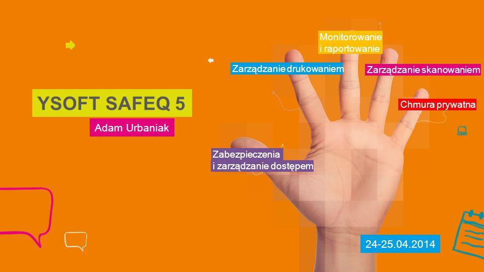 Adam Urbaniak YSOFT SAFEQ 5 Zabezpieczenia Zarządzanie drukowaniem Monitorowanie i raportowanie Zarządzanie skanowaniem Chmura prywatna 24-25.04.2014 i zarządzanie dostępem