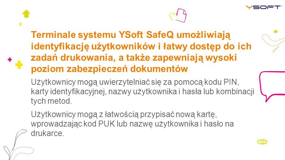 Terminale systemu YSoft SafeQ umożliwiają identyfikację użytkowników i łatwy dostęp do ich zadań drukowania, a także zapewniają wysoki poziom zabezpieczeń dokumentów Użytkownicy mogą uwierzytelniać się za pomocą kodu PIN, karty identyfikacyjnej, nazwy użytkownika i hasła lub kombinacji tych metod.