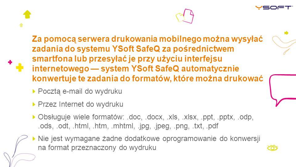 Za pomocą serwera drukowania mobilnego można wysyłać zadania do systemu YSoft SafeQ za pośrednictwem smartfona lub przesyłać je przy użyciu interfejsu internetowego — system YSoft SafeQ automatycznie konwertuje te zadania do formatów, które można drukować Pocztą e-mail do wydruku Przez Internet do wydruku Obsługuje wiele formatów:.doc,.docx,.xls,.xlsx,.ppt,.pptx,.odp,.ods,.odt,.html,.htm,.mhtml,.jpg,.jpeg,.png,.txt,.pdf Nie jest wymagane żadne dodatkowe oprogramowanie do konwersji na format przeznaczony do wydruku
