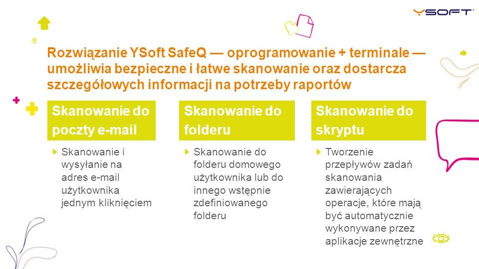 Rozwiązanie YSoft SafeQ — oprogramowanie + terminale — umożliwia bezpieczne i łatwe skanowanie oraz dostarcza szczegółowych informacji na potrzeby raportów Skanowanie do folderu Skanowanie do skryptu Skanowanie i wysyłanie na adres e-mail użytkownika jednym kliknięciem Skanowanie do folderu domowego użytkownika lub do innego wstępnie zdefiniowanego folderu Tworzenie przepływów zadań skanowania zawierających operacje, które mają być automatycznie wykonywane przez aplikacje zewnętrzne Skanowanie do poczty e-mail