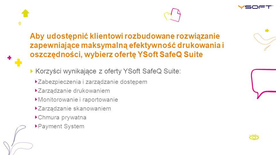 Aby udostępnić klientowi rozbudowane rozwiązanie zapewniające maksymalną efektywność drukowania i oszczędności, wybierz ofertę YSoft SafeQ Suite Korzyści wynikające z oferty YSoft SafeQ Suite: Zabezpieczenia i zarządzanie dostępem Zarządzanie drukowaniem Monitorowanie i raportowanie Zarządzanie skanowaniem Chmura prywatna Payment System