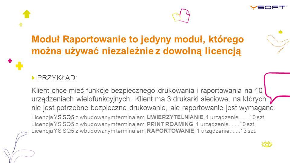 Moduł Raportowanie to jedyny moduł, którego można używać niezależnie z dowolną licencją PRZYKŁAD: Klient chce mieć funkcje bezpiecznego drukowania i raportowania na 10 urządzeniach wielofunkcyjnych.