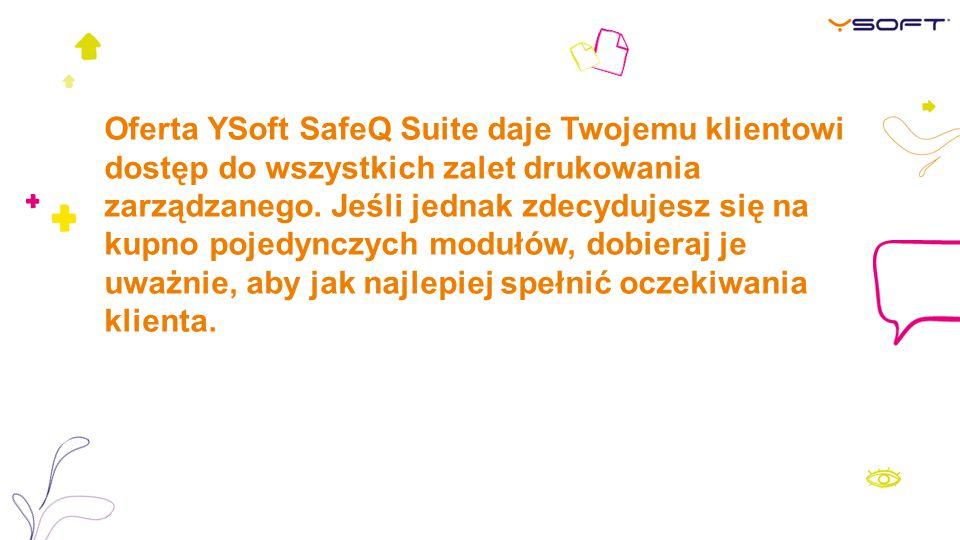 Oferta YSoft SafeQ Suite daje Twojemu klientowi dostęp do wszystkich zalet drukowania zarządzanego. Jeśli jednak zdecydujesz się na kupno pojedynczych