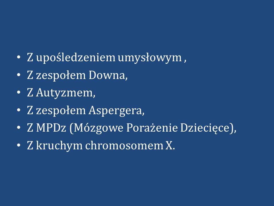 Z upośledzeniem umysłowym, Z zespołem Downa, Z Autyzmem, Z zespołem Aspergera, Z MPDz (Mózgowe Porażenie Dziecięce), Z kruchym chromosomem X.