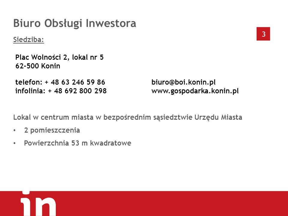 3 Biuro Obsługi Inwestora Siedziba: Lokal w centrum miasta w bezpośrednim sąsiedztwie Urzędu Miasta 2 pomieszczenia Powierzchnia 53 m kwadratowe Plac Wolności 2, lokal nr 5 62-500 Konin telefon: + 48 63 246 59 86 infolinia: + 48 692 800 298 biuro@boi.konin.pl www.gospodarka.konin.pl