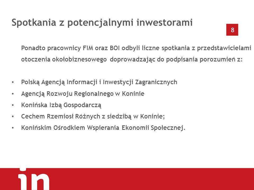8 Spotkania z potencjalnymi inwestorami Ponadto pracownicy FIM oraz BOI odbyli liczne spotkania z przedstawicielami otoczenia okołobiznesowego doprowadzając do podpisania porozumień z: Polską Agencją Informacji i Inwestycji Zagranicznych Agencją Rozwoju Regionalnego w Koninie Konińska Izbą Gospodarczą Cechem Rzemiosł Różnych z siedzibą w Koninie; Konińskim Ośrodkiem Wspierania Ekonomii Społecznej.