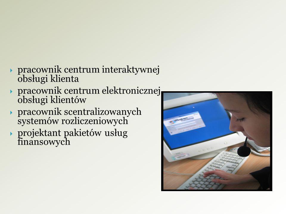  pracownik centrum interaktywnej obsługi klienta  pracownik centrum elektronicznej obsługi klientów  pracownik scentralizowanych systemów rozliczeniowych  projektant pakietów usług finansowych