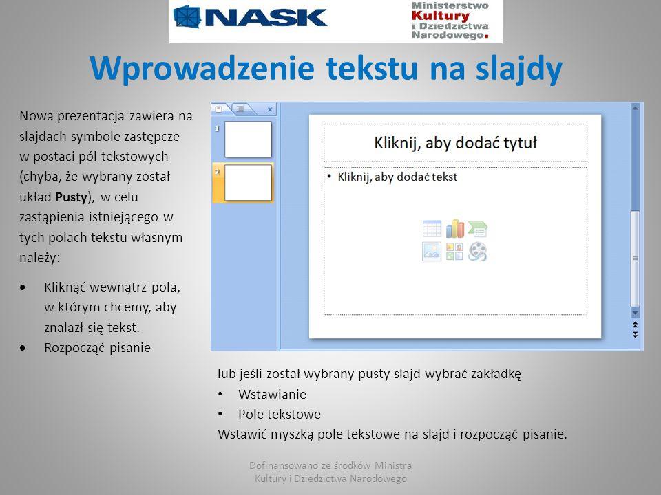 Wprowadzenie tekstu na slajdy Nowa prezentacja zawiera na slajdach symbole zastępcze w postaci pól tekstowych (chyba, że wybrany został układ Pusty), w celu zastąpienia istniejącego w tych polach tekstu własnym należy:  Kliknąć wewnątrz pola, w którym chcemy, aby znalazł się tekst.