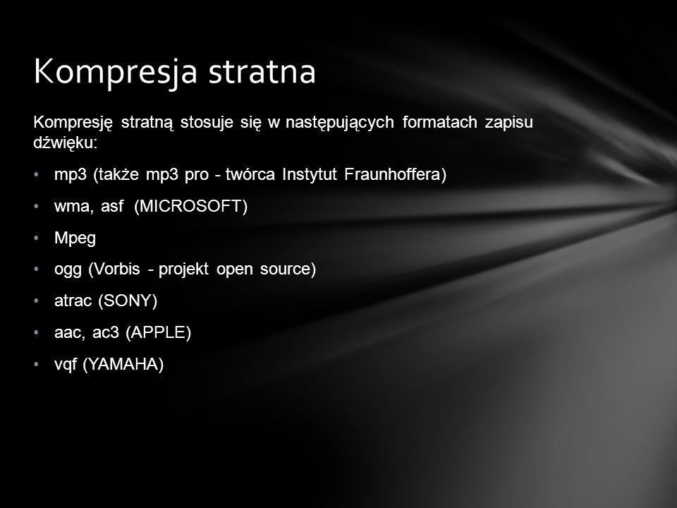 Kompresję stratną stosuje się w następujących formatach zapisu dźwięku: mp3 (także mp3 pro - twórca Instytut Fraunhoffera) wma, asf (MICROSOFT) Mpeg o