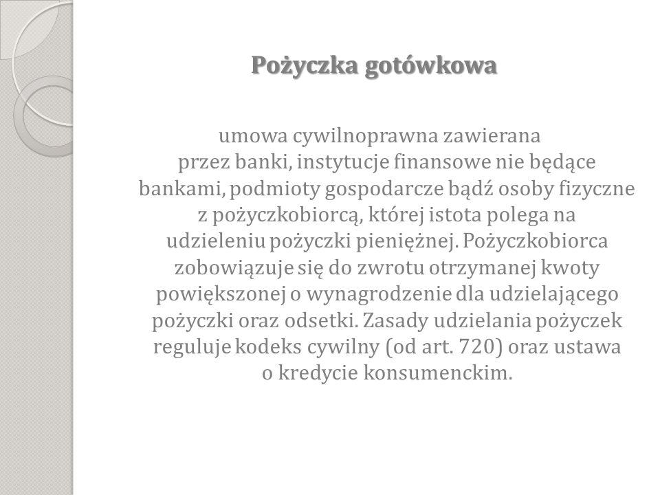 Pożyczka gotówkowa Pożyczka gotówkowa umowa cywilnoprawna zawierana przez banki, instytucje finansowe nie będące bankami, podmioty gospodarcze bądź osoby fizyczne z pożyczkobiorcą, której istota polega na udzieleniu pożyczki pieniężnej.