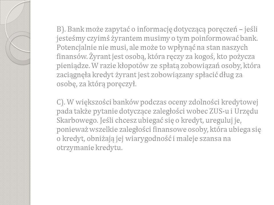 B). Bank może zapytać o informację dotyczącą poręczeń – jeśli jesteśmy czyimś żyrantem musimy o tym poinformować bank. Potencjalnie nie musi, ale może