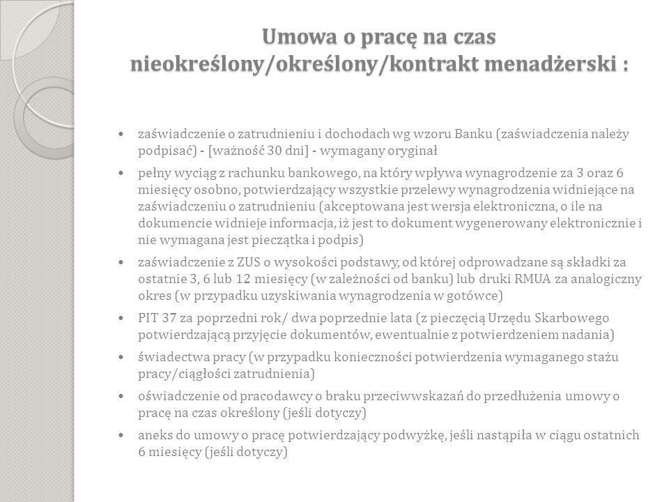Umowa o pracę na czas nieokreślony/określony/kontrakt menadżerski : zaświadczenie o zatrudnieniu i dochodach wg wzoru Banku (zaświadczenia należy podpisać) - [ważność 30 dni] - wymagany oryginał pełny wyciąg z rachunku bankowego, na który wpływa wynagrodzenie za 3 oraz 6 miesięcy osobno, potwierdzający wszystkie przelewy wynagrodzenia widniejące na zaświadczeniu o zatrudnieniu (akceptowana jest wersja elektroniczna, o ile na dokumencie widnieje informacja, iż jest to dokument wygenerowany elektronicznie i nie wymagana jest pieczątka i podpis) zaświadczenie z ZUS o wysokości podstawy, od której odprowadzane są składki za ostatnie 3, 6 lub 12 miesięcy (w zależności od banku) lub druki RMUA za analogiczny okres (w przypadku uzyskiwania wynagrodzenia w gotówce) PIT 37 za poprzedni rok/ dwa poprzednie lata (z pieczęcią Urzędu Skarbowego potwierdzającą przyjęcie dokumentów, ewentualnie z potwierdzeniem nadania) świadectwa pracy (w przypadku konieczności potwierdzenia wymaganego stażu pracy/ciągłości zatrudnienia) oświadczenie od pracodawcy o braku przeciwwskazań do przedłużenia umowy o pracę na czas określony (jeśli dotyczy) aneks do umowy o pracę potwierdzający podwyżkę, jeśli nastąpiła w ciągu ostatnich 6 miesięcy (jeśli dotyczy)