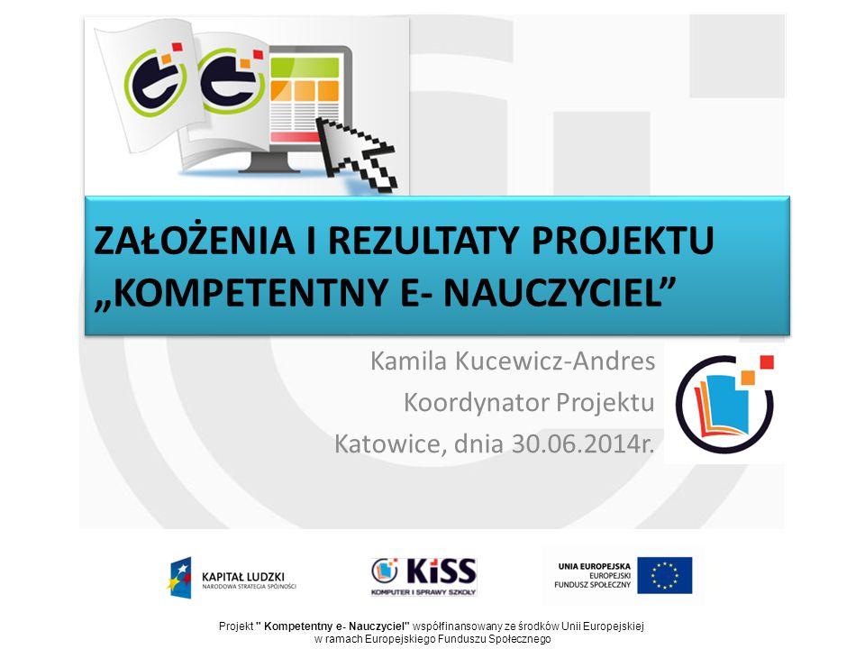 """ZAŁOŻENIA I REZULTATY PROJEKTU """"KOMPETENTNY E- NAUCZYCIEL"""" Kamila Kucewicz-Andres Koordynator Projektu Katowice, dnia 30.06.2014r. Projekt"""