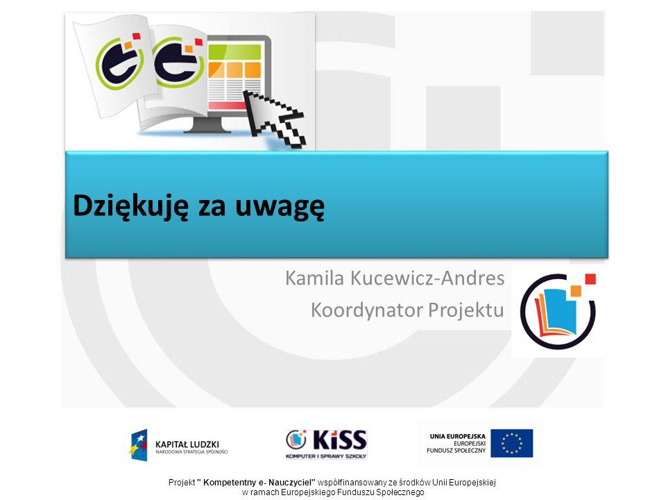 Dziękuję za uwagę Kamila Kucewicz-Andres Koordynator Projektu Projekt Kompetentny e- Nauczyciel współfinansowany ze środków Unii Europejskiej w ramach Europejskiego Funduszu Społecznego