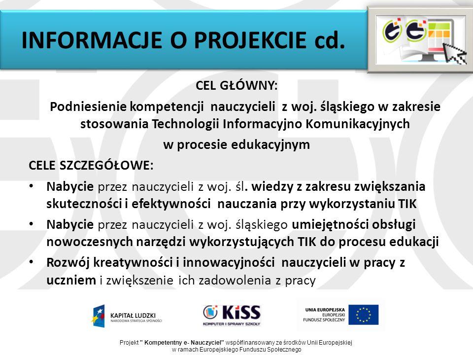 INFORMACJE O PROJEKCIE cd. CEL GŁÓWNY: Podniesienie kompetencji nauczycieli z woj. śląskiego w zakresie stosowania Technologii Informacyjno Komunikacy