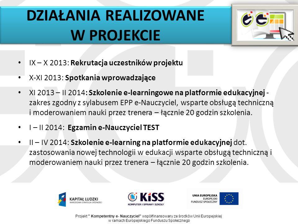 DZIAŁANIA REALIZOWANE W PROJEKCIE IX – X 2013: Rekrutacja uczestników projektu X-XI 2013: Spotkania wprowadzające XI 2013 – II 2014: Szkolenie e-learningowe na platformie edukacyjnej - zakres zgodny z sylabusem EPP e-Nauczyciel, wsparte obsługą techniczną i moderowaniem nauki przez trenera – łącznie 20 godzin szkolenia.