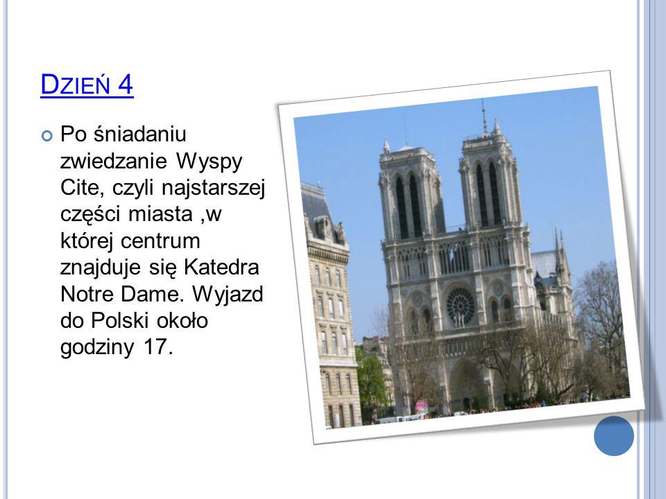 D ZIEŃ 4 Po śniadaniu zwiedzanie Wyspy Cite, czyli najstarszej części miasta,w której centrum znajduje się Katedra Notre Dame. Wyjazd do Polski około