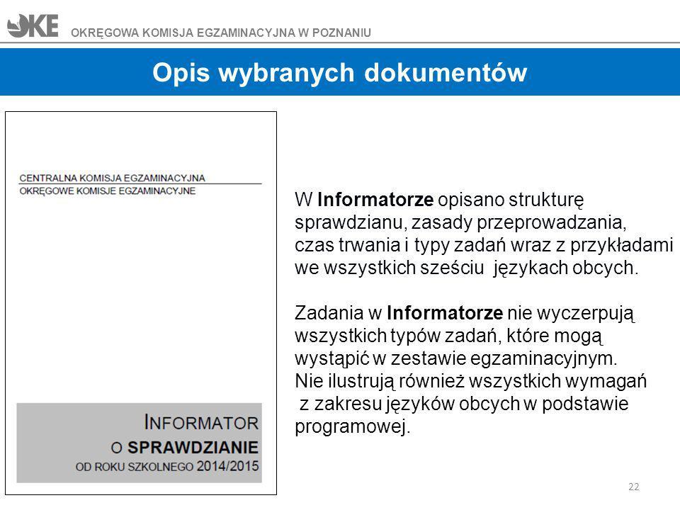 22 OKRĘGOWA KOMISJA EGZAMINACYJNA W POZNANIU Opis wybranych dokumentów W Informatorze opisano strukturę sprawdzianu, zasady przeprowadzania, czas trwania i typy zadań wraz z przykładami we wszystkich sześciu językach obcych.