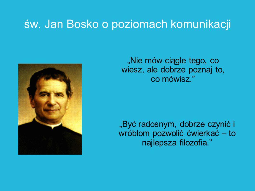 """św. Jan Bosko o poziomach komunikacji """"Nie mów ciągle tego, co wiesz, ale dobrze poznaj to, co mówisz."""" """"Być radosnym, dobrze czynić i wróblom pozwoli"""
