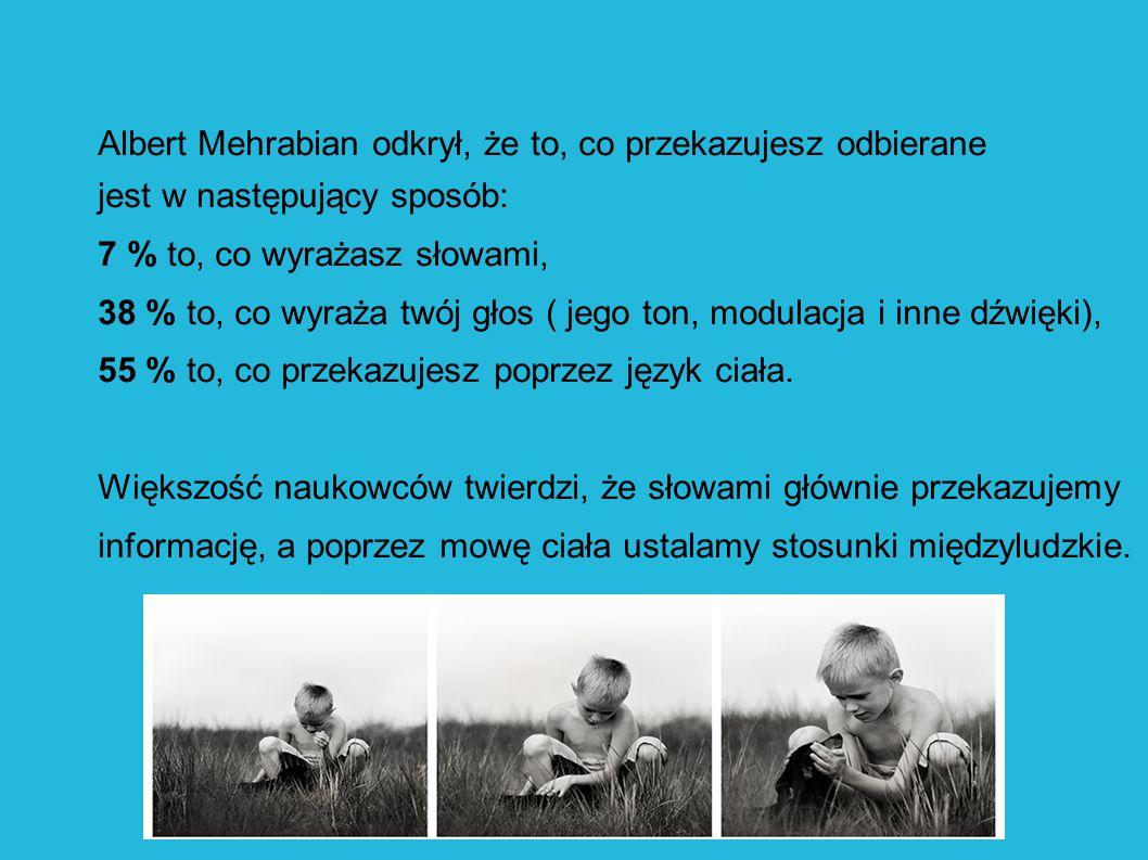 Albert Mehrabian odkrył, że to, co przekazujesz odbierane jest w następujący sposób: 7 % to, co wyrażasz słowami, 38 % to, co wyraża twój głos ( jego ton, modulacja i inne dźwięki), 55 % to, co przekazujesz poprzez język ciała.