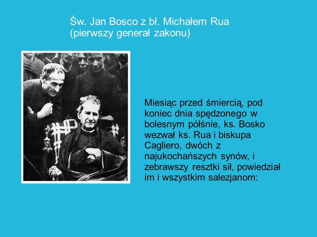 Św. Jan Bosco z bł. Michałem Rua (pierwszy generał zakonu) Miesiąc przed śmiercią, pod koniec dnia spędzonego w bolesnym półśnie, ks. Bosko wezwał ks.