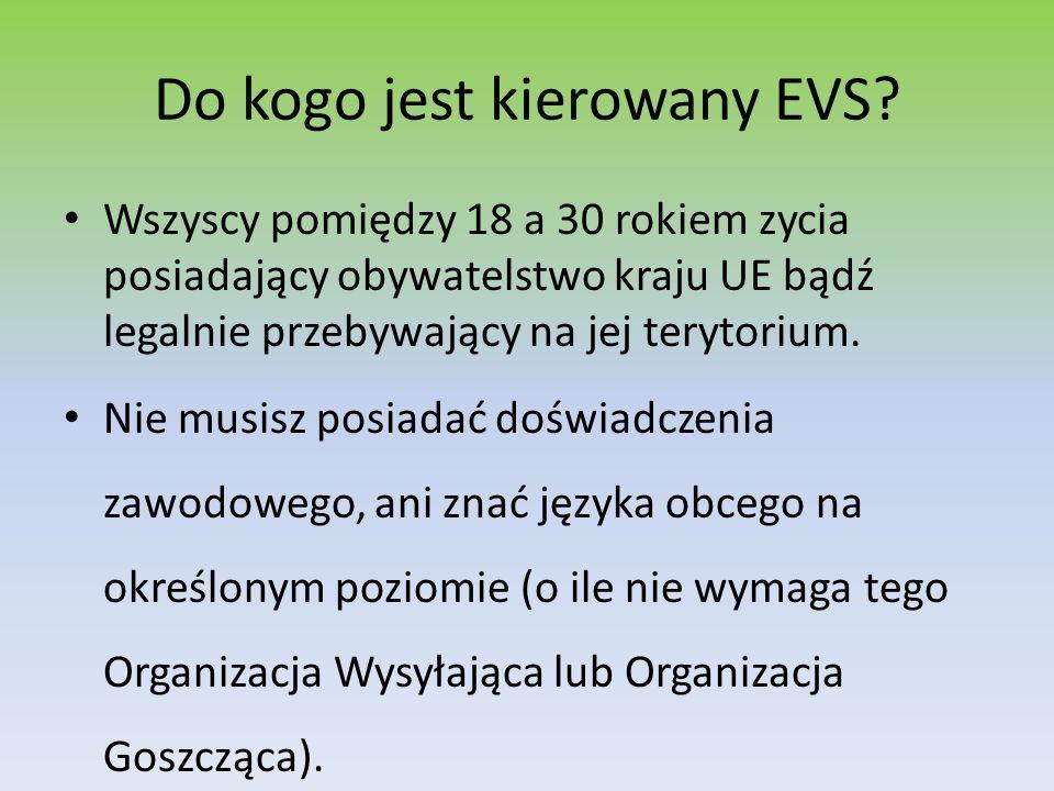 Do kogo jest kierowany EVS? Wszyscy pomiędzy 18 a 30 rokiem zycia posiadający obywatelstwo kraju UE bądź legalnie przebywający na jej terytorium. Nie