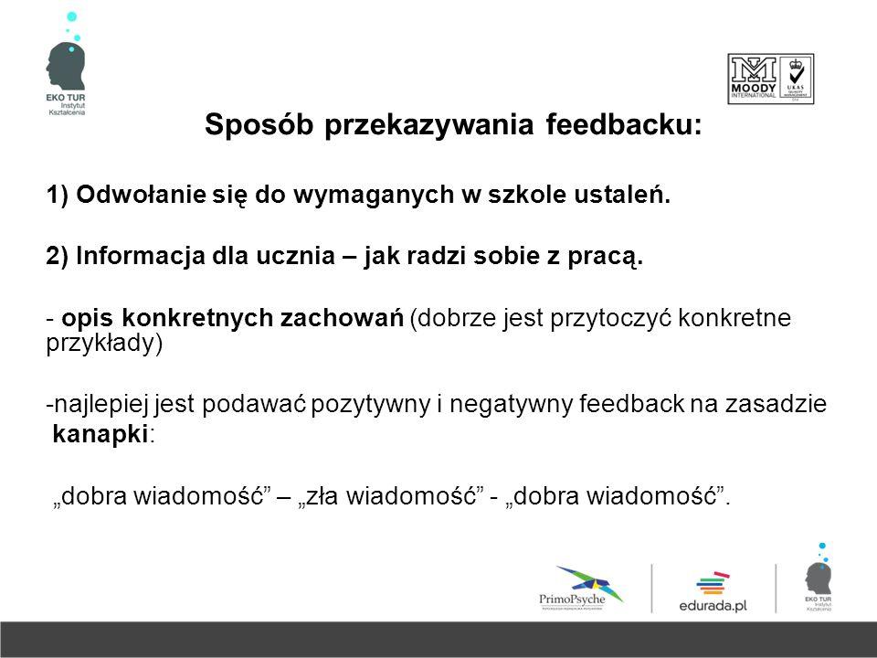 Sposób przekazywania feedbacku: 1) Odwołanie się do wymaganych w szkole ustaleń. 2) Informacja dla ucznia – jak radzi sobie z pracą. - opis konkretnyc