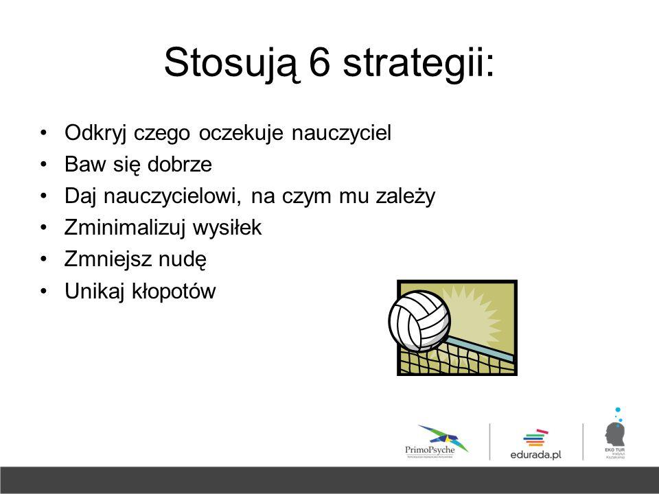 Stosują 6 strategii: Odkryj czego oczekuje nauczyciel Baw się dobrze Daj nauczycielowi, na czym mu zależy Zminimalizuj wysiłek Zmniejsz nudę Unikaj kł