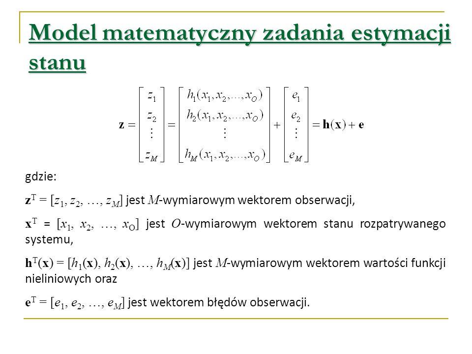 Model matematyczny zadania estymacji stanu gdzie: z T = [z 1, z 2, …, z M ] jest M -wymiarowym wektorem obserwacji, x T = [x 1, x 2, …, x O ] jest O -