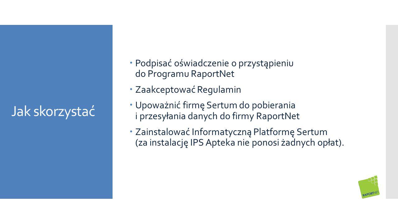 Jak skorzystać  Podpisać oświadczenie o przystąpieniu do Programu RaportNet  Zaakceptować Regulamin  Upoważnić firmę Sertum do pobierania i przesyłania danych do firmy RaportNet  Zainstalować Informatyczną Platformę Sertum (za instalację IPS Apteka nie ponosi żadnych opłat).