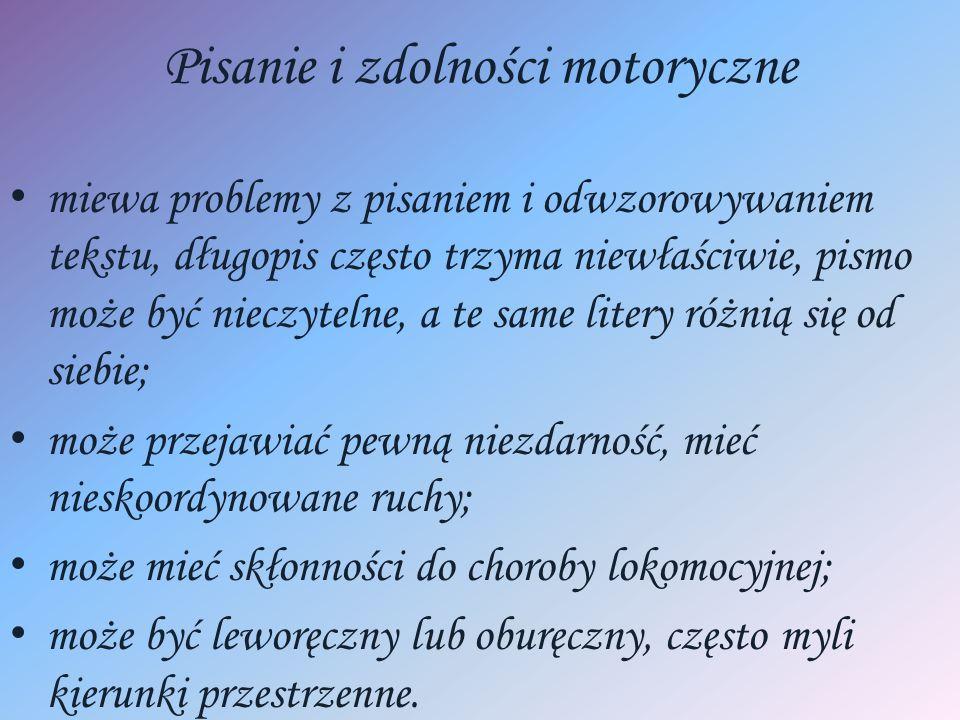 Pisanie i zdolności motoryczne miewa problemy z pisaniem i odwzorowywaniem tekstu, długopis często trzyma niewłaściwie, pismo może być nieczytelne, a