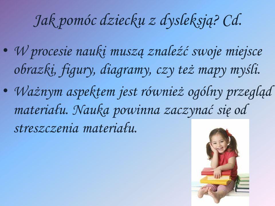 Jak pomóc dziecku z dysleksją? Cd. W procesie nauki muszą znaleźć swoje miejsce obrazki, figury, diagramy, czy też mapy myśli. Ważnym aspektem jest ró