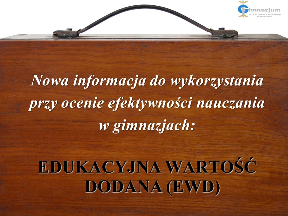 Nowa informacja do wykorzystania przy ocenie efektywności nauczania w gimnazjach: EDUKACYJNA WARTOŚĆ DODANA (EWD)