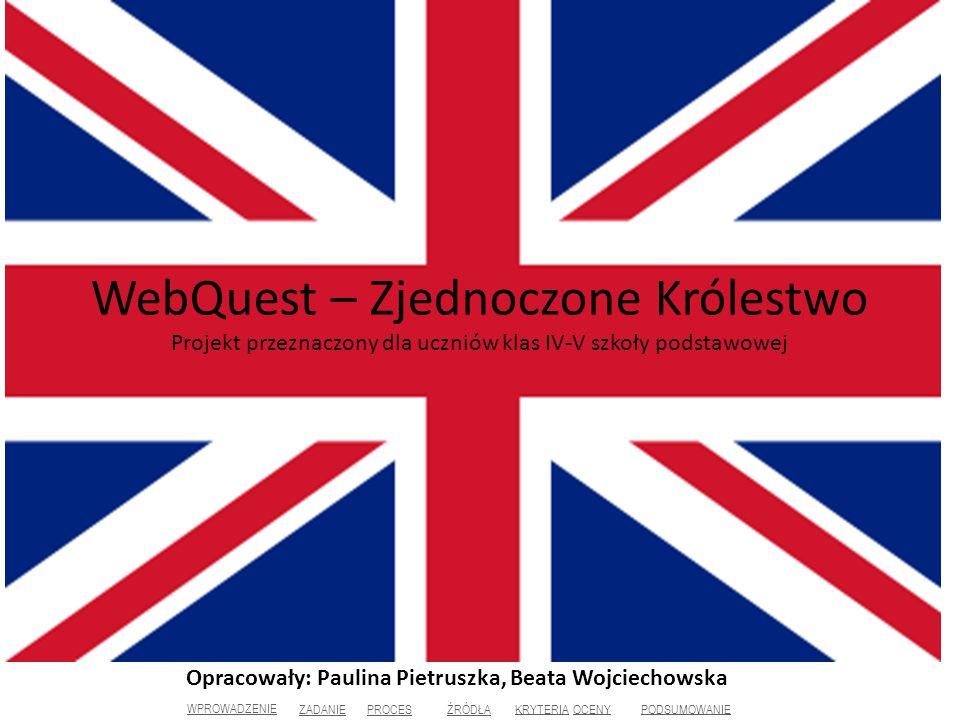WebQuest – Zjednoczone Królestwo Projekt przeznaczony dla uczniów klas IV-V szkoły podstawowej Opracowały: Paulina Pietruszka, Beata Wojciechowska WPROWADZENIE ZADANIE PROCES ŹRÓDŁA KRYTERIAKRYTERIA OCENYOCENY PODSUMOWANIE
