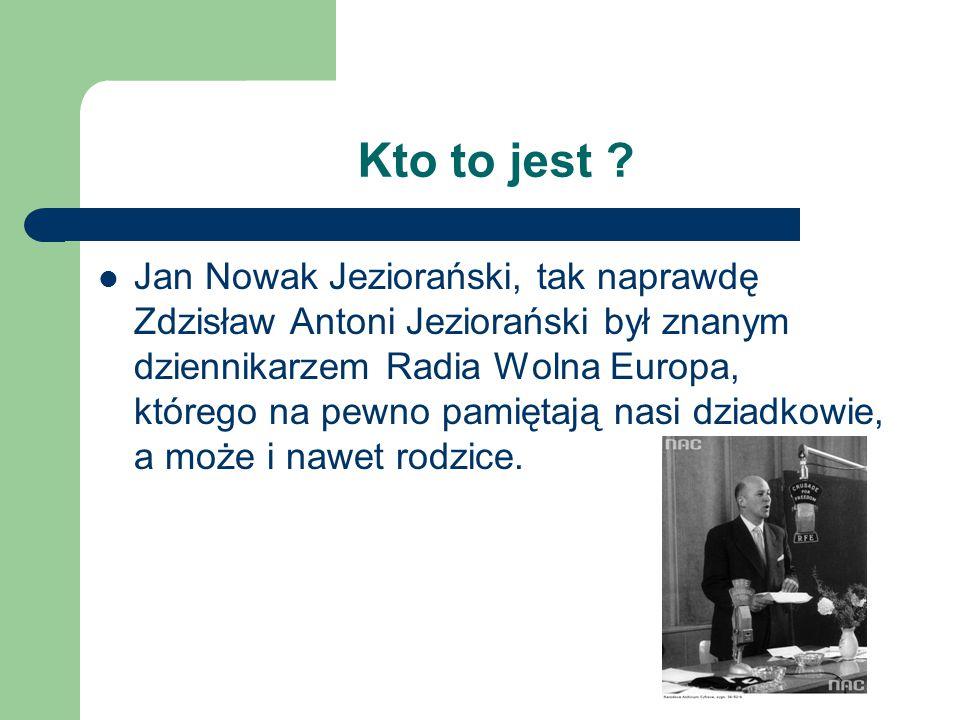 Kto to jest ? Jan Nowak Jeziorański, tak naprawdę Zdzisław Antoni Jeziorański był znanym dziennikarzem Radia Wolna Europa, którego na pewno pamiętają
