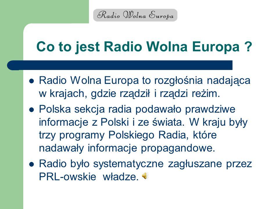 Co to jest Radio Wolna Europa ? Radio Wolna Europa to rozgłośnia nadająca w krajach, gdzie rządził i rządzi reżim. Polska sekcja radia podawało prawdz