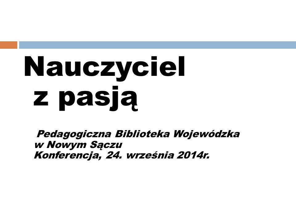 Nauczyciel z pasją Pedagogiczna Biblioteka Wojewódzka w Nowym Sączu Konferencja, 24. września 2014r.
