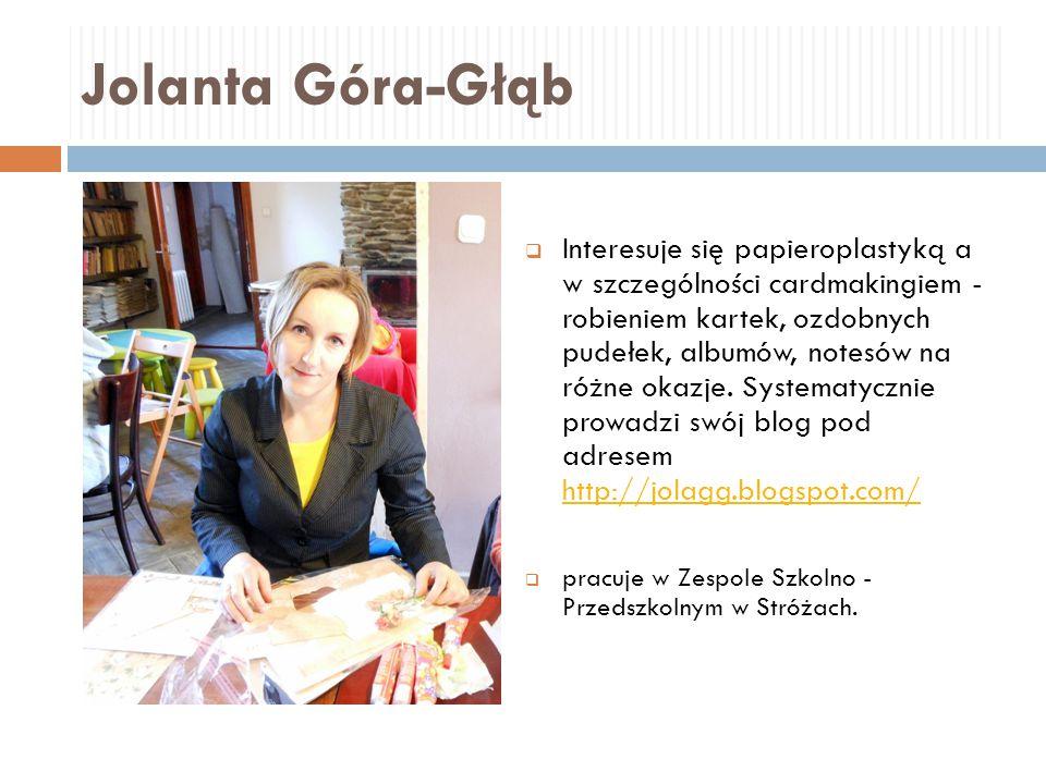 Jolanta Góra-Głąb  Interesuje się papieroplastyką a w szczególności cardmakingiem - robieniem kartek, ozdobnych pudełek, albumów, notesów na różne ok