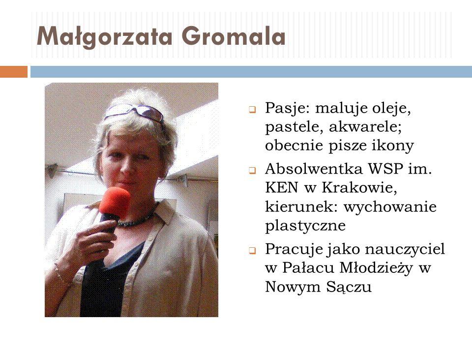 Małgorzata Gromala  Pasje: maluje oleje, pastele, akwarele; obecnie pisze ikony  Absolwentka WSP im. KEN w Krakowie, kierunek: wychowanie plastyczne