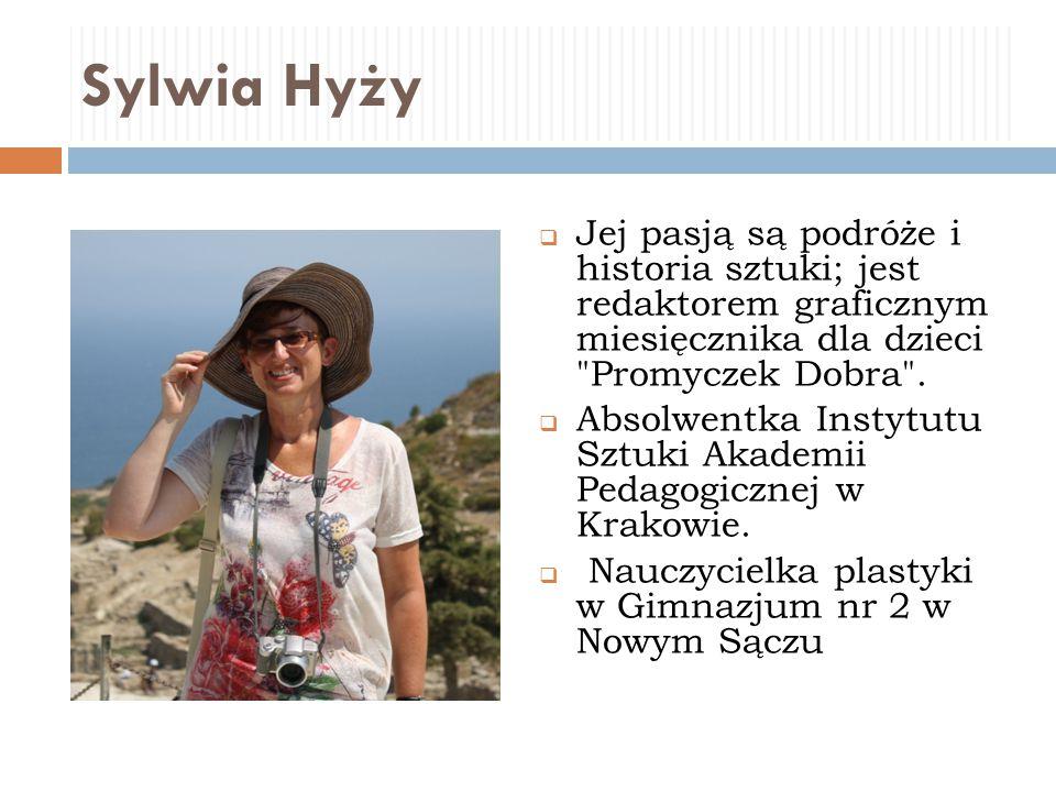 Sylwia Hyży  Jej pasją są podróże i historia sztuki; jest redaktorem graficznym miesięcznika dla dzieci