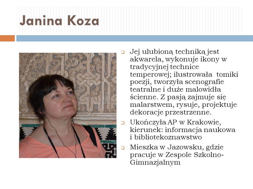 Janina Koza  Jej ulubioną techniką jest akwarela, wykonuje ikony w tradycyjnej technice temperowej; ilustrowała tomiki poezji, tworzyła scenografie t