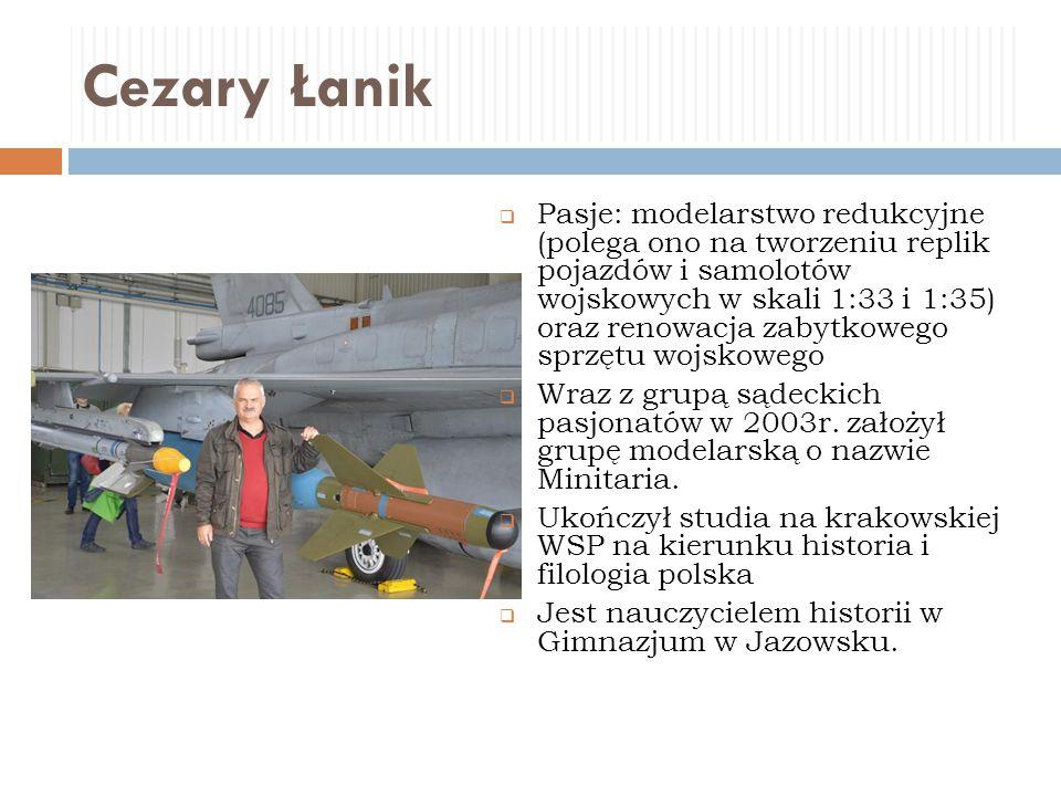 Cezary Łanik  Pasje: modelarstwo redukcyjne (polega ono na tworzeniu replik pojazdów i samolotów wojskowych w skali 1:33 i 1:35) oraz renowacja zabyt