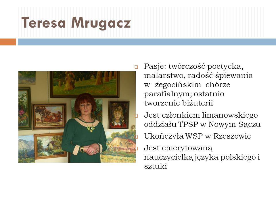 Teresa Mrugacz  Pasje: twórczość poetycka, malarstwo, radość śpiewania w żegocińskim chórze parafialnym; ostatnio tworzenie biżuterii  Jest członkie