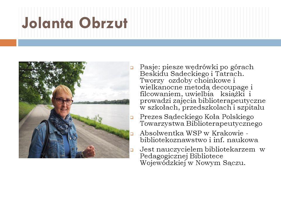 Jolanta Obrzut  Pasje: piesze wędrówki po górach Beskidu Sadeckiego i Tatrach. Tworzy ozdoby choinkowe i wielkanocne metodą decoupage i filcowaniem,